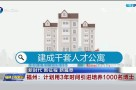 新时代 新征程 新篇章 福州:计划用3年时间引进培养1000名博士