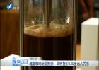 瑰夏咖啡渐受推崇 单杯售价120多元人民币