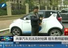 福州:共享汽车无法及时结算  租车费用猛增数倍