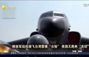 """解放军战机绕飞台湾震慑""""台独"""" 美国又跑来""""关切"""""""