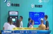 厦门:中国国际人工智能零售暨无人店产业博览会开幕 当