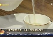中菜西吃新创意 台北上海餐馆人气夯