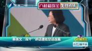 """20171011 蔡英文""""双十""""讲话遭批空话连篇"""