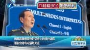 20190603 魏凤和香格里拉对话会上的涉台讲话引发台湾岛内强烈关注