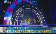 福建少儿频道今晚播出六一大联欢节目