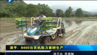 漳平:8400台农机助力春耕生产