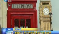 英国拟三年内拆除近两成红色电话亭