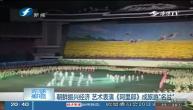 朝鲜振兴经济 艺术表演《阿里郎》成旅游