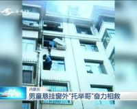 """内蒙古:男童悬挂窗外""""托举哥""""奋力相救"""