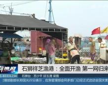 石狮祥芝渔港:全面开渔 第一网归来鱼满仓