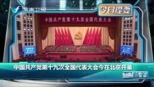 20171018 中国共产党第十九次全国代表大会今在北京开幕