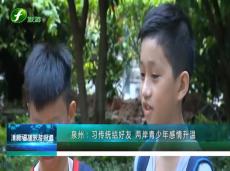 《清新福建旅游报道》泉州:习传统结好友 两岸青少年感情升温