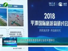 《清新福建旅游报道》2018平潭国际旅游岛研讨会在平潭举行