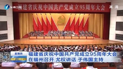 福建省庆祝中国共产党成立95周年大会在榕召开