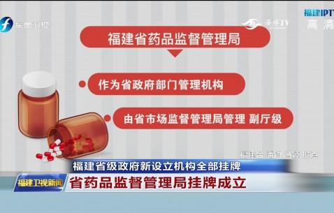 福建省级政府新设立机构全部挂牌 省药品监督管理局挂牌成立