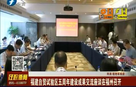 福建自贸试验区五周年建设成果交流座谈在福州召开
