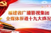 福建省广播影视集团全媒体报道十九大盛况 敬请关注!