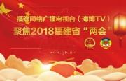 """福建网络广播电视台(海博TV)聚焦2018福建省""""两会"""""""