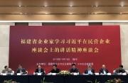 福建省企业家学习习总书记在民营企业座谈会上的讲话精神座谈会在福州召开