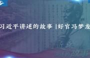 习近平?#24425;?#30340;故事 | 好官冯梦龙