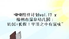 嘟嘟陪伴计划vol.17 x 福州市温泉幼儿园:VLOG+长假!平淡之中有滋味~