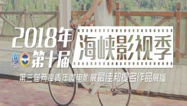 2018年第十届海峡影视季——第三届两岸青年微电影展最佳和提名作品展播