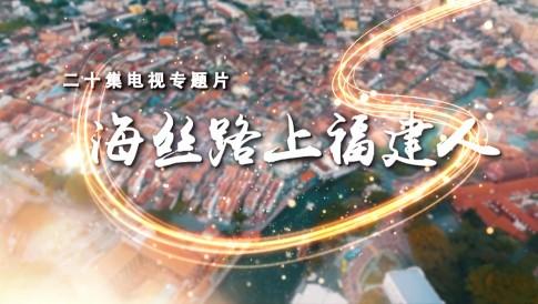 20集系列专题报道《海丝路上福建人》开播!