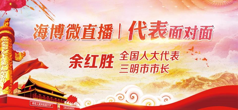 直播回顾:《海博微直播—代表面对面》全国人大代表、三明市市长余红胜