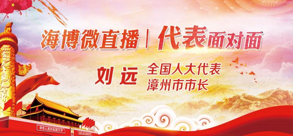 直播回顾:《海博微直播—代表面对面》全国人大代表、漳州市市长刘远