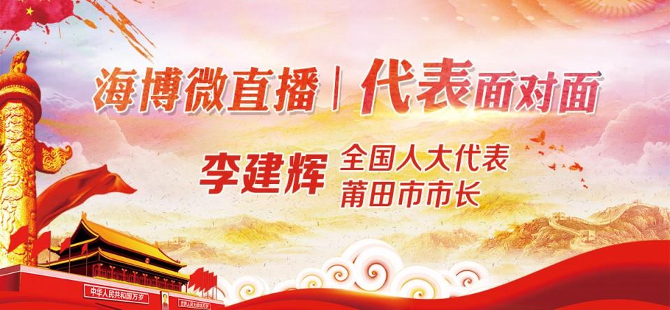直播回顾:《海博TV微直播—代表面对面》全国人大代表、莆田市市长李建辉