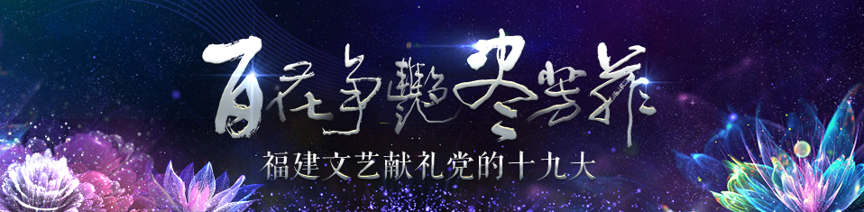 """""""百花争艳尽芳菲"""" 福建文艺献礼党的十九大"""