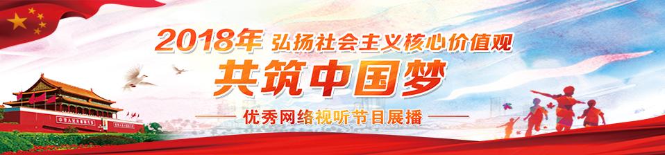 """""""弘扬社会主义核心价值观 共筑中国梦"""" 优秀网络视听节目展播"""