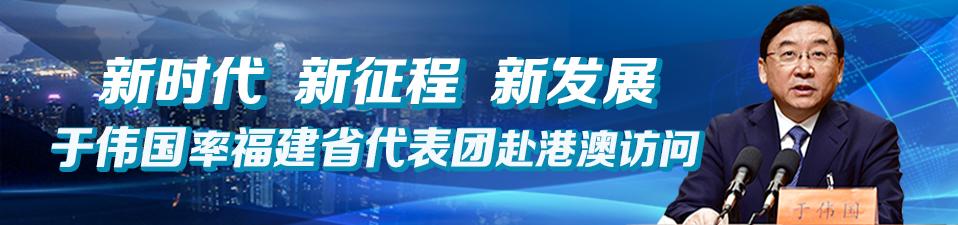 新时代 新征程 新发展 于伟国率福建省代表团赴港澳访问