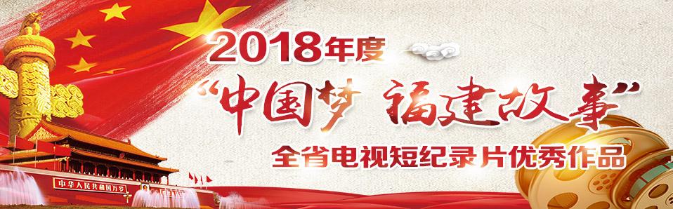 """2018年度""""中国梦 福建故事""""电视短纪录片展播"""