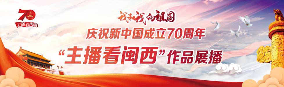 """""""我和我的祖国""""——庆祝新中国成立70周年""""主播看闽西""""作品展播"""