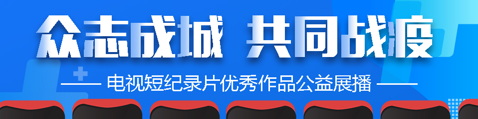 """""""众志成城 共同战疫""""电视短纪录片优秀作品公益展播"""