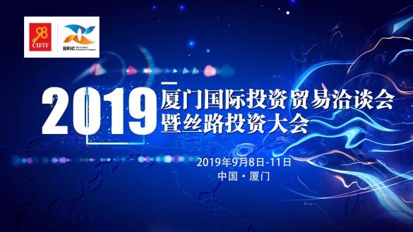 聚焦2019厦门国际投资贸易洽谈会暨丝路投资大会