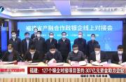 福建:127个银企对接项目签约 307亿元资金助力企业