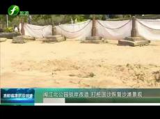 《清新福建旅游报道》闽江北公园驳岸改造 打桩固沙恢复沙滩景观