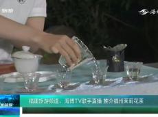 《清新福建文旅简报》福建旅游频道、海博TV联手直播 推介福州茉莉花茶