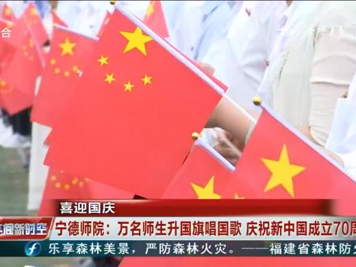 喜迎国庆 宁德师院:万名师生升国旗唱国歌 庆祝新中国成立70周年